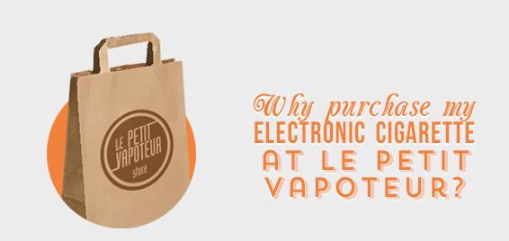Why purchase my Electronic Cigarette at Le Petit Vapoteur ?